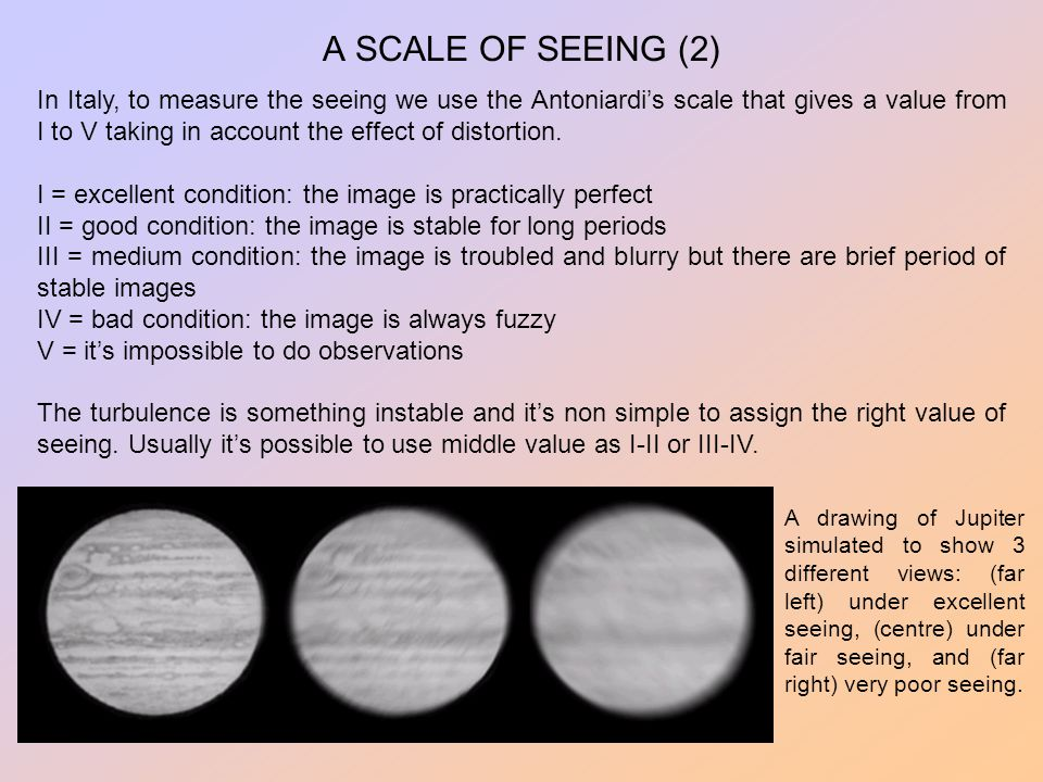 A SCALE OF SEEING (2) In Italy, to measure the seeing we use the Antoniardi's scale that gives a value from I to V taking in account the effect of dis