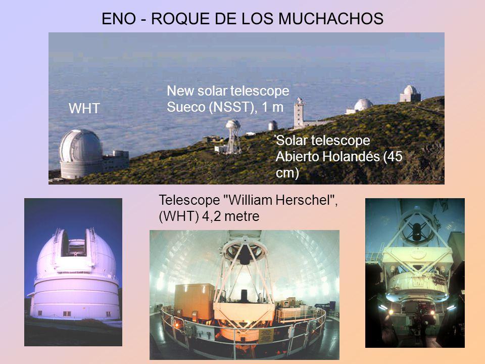 ENO - ROQUE DE LOS MUCHACHOS Solar telescope Abierto Holandés (45 cm) New solar telescope Sueco (NSST), 1 m Telescope William Herschel , (WHT) 4,2 metre WHT