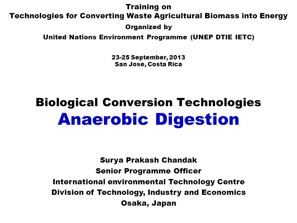Biological Conversion Technologies Anaerobic Digestion Training on Technologies for Converting Waste Agricultural Biomass into Energy Organized by United Nations Environment Programme (UNEP DTIE IETC) 23-25 September, 2013 San Jose, Costa Rica Surya Prakash Chandak Senior Programme Officer International environmental Technology Centre Division of Technology, Industry and Economics Osaka, Japan