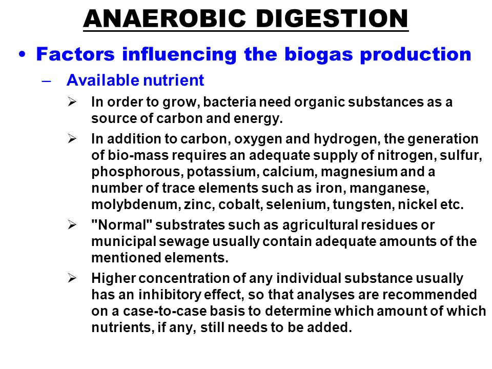 ANAEROBIC DIGESTION Factors influencing the biogas production –Available nutrient  In order to grow, bacteria need organic substances as a source of carbon and energy.