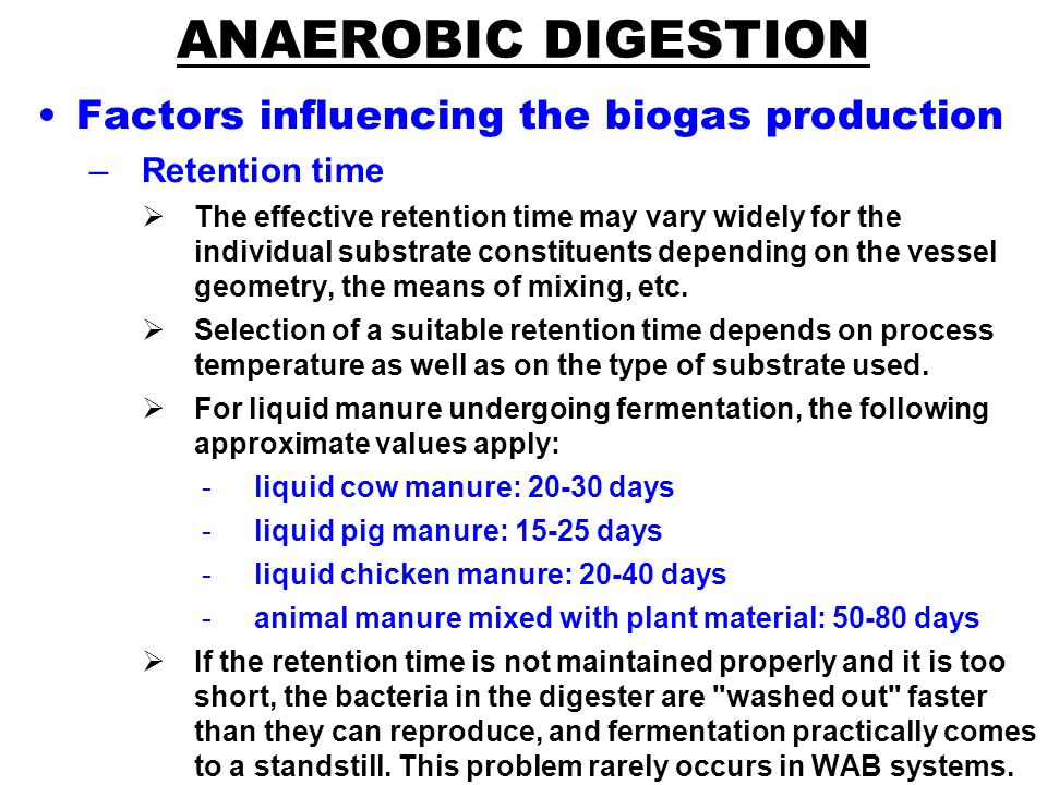 ANAEROBIC DIGESTION Factors influencing the biogas production –Retention time  The effective retention time may vary widely for the individual substrate constituents depending on the vessel geometry, the means of mixing, etc.
