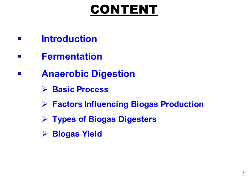 CONTENT  Introduction  Fermentation  Anaerobic Digestion  Basic Process  Factors Influencing Biogas Production  Types of Biogas Digesters  Biogas Yield 2