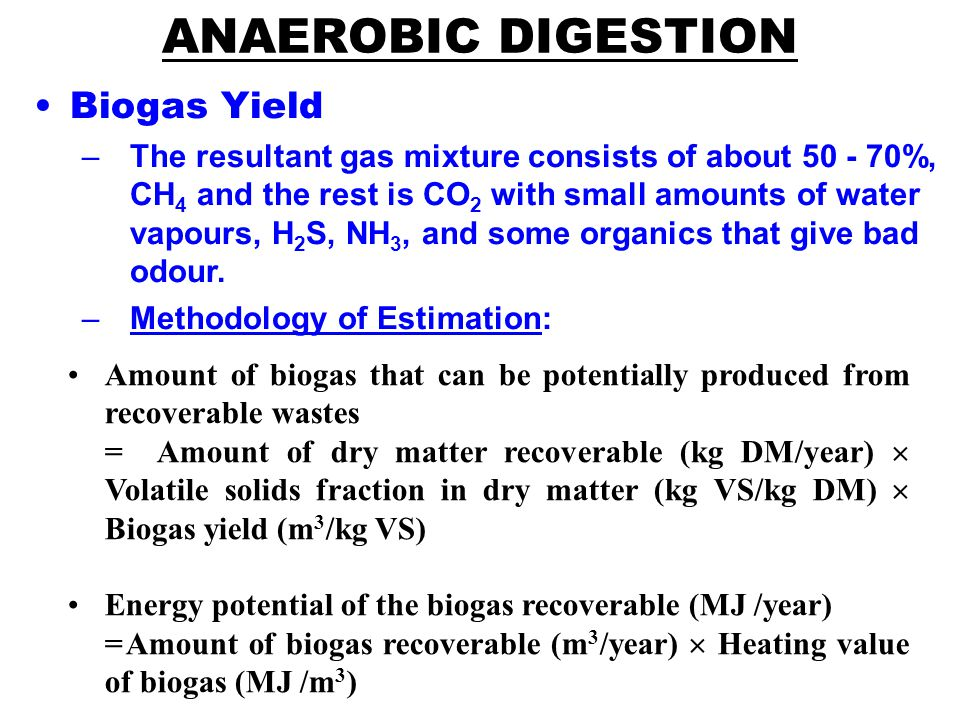 ANAEROBIC DIGESTION Biogas Yield –The resultant gas mixture consists of about 50 - 70%, CH 4 and the rest is CO 2 with small amounts of water vapours, H 2 S, NH 3, and some organics that give bad odour.