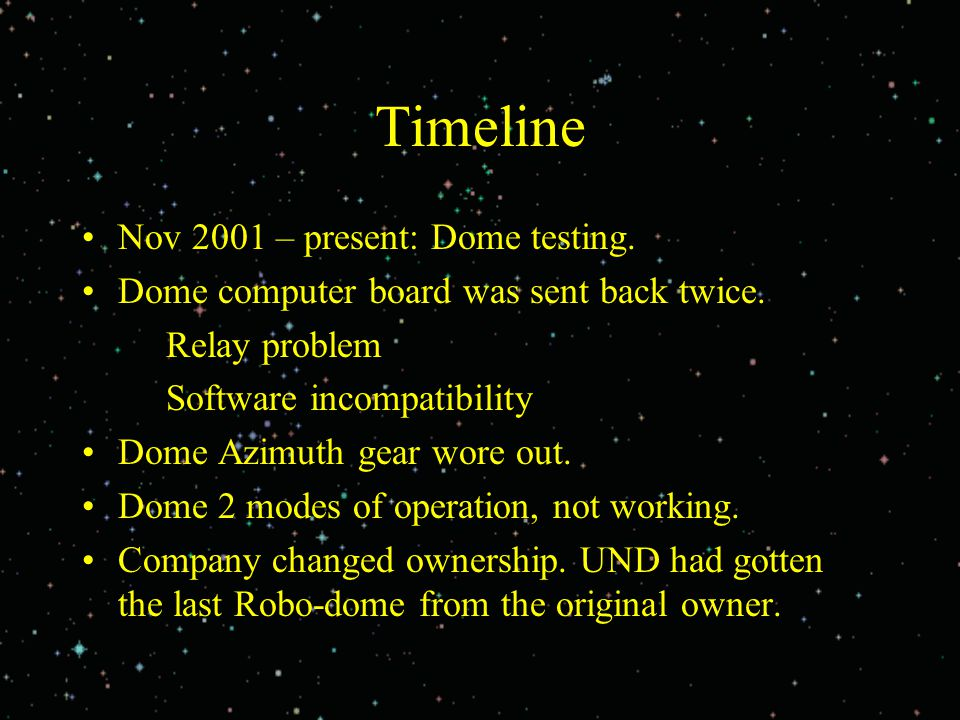 Timeline Nov 2001 – present: Dome testing. Dome computer board was sent back twice. Relay problem Software incompatibility Dome Azimuth gear wore out.
