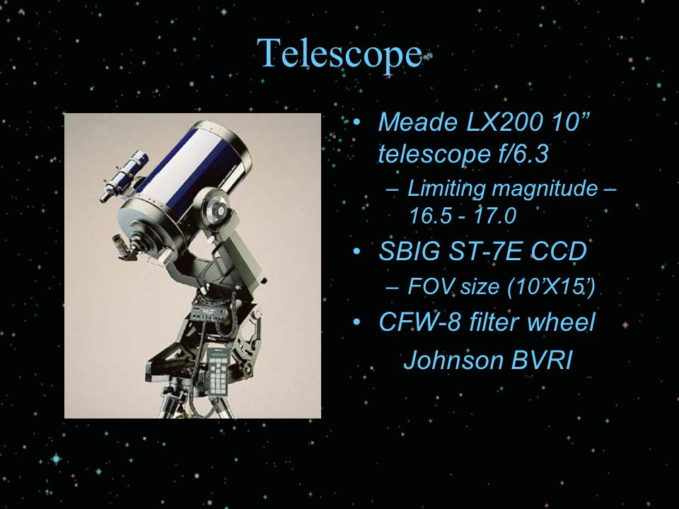 "Telescope Meade LX200 10"" telescope f/6.3 –Limiting magnitude – 16.5 - 17.0 SBIG ST-7E CCD –FOV size (10'X15') CFW-8 filter wheel Johnson BVRI"