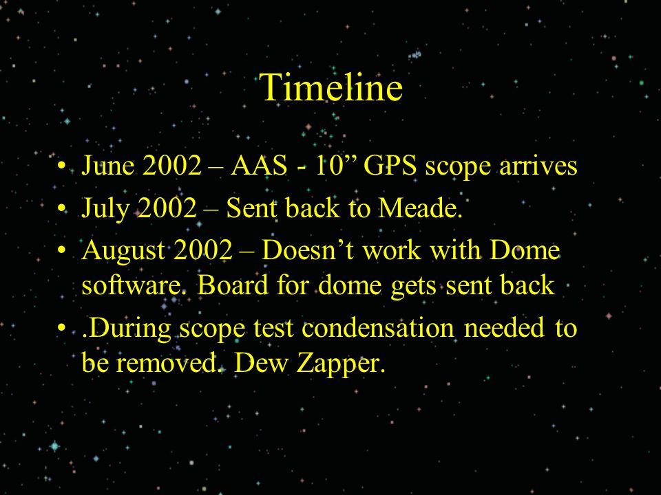"Timeline June 2002 – AAS - 10"" GPS scope arrives July 2002 – Sent back to Meade. August 2002 – Doesn't work with Dome software. Board for dome gets se"