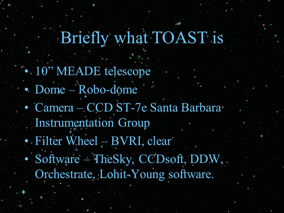 "Briefly what TOAST is 10"" MEADE telescope Dome – Robo-dome Camera – CCD ST-7e Santa Barbara Instrumentation Group Filter Wheel – BVRI, clear Software"