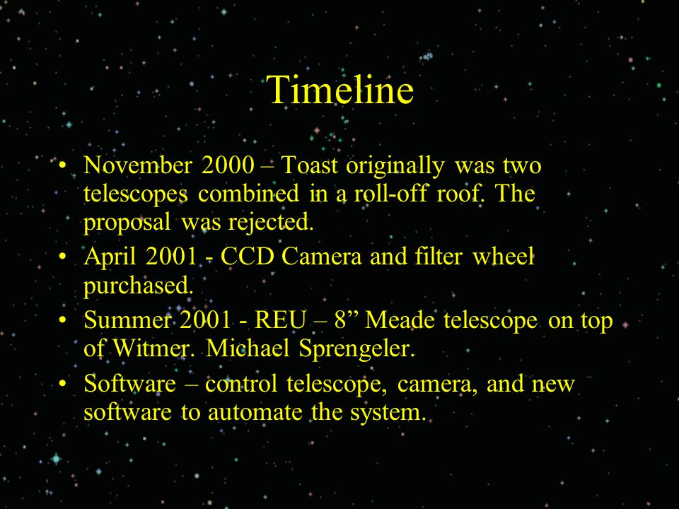 Timeline November 2000 – Toast originally was two telescopes combined in a roll-off roof. The proposal was rejected. April 2001 - CCD Camera and filte