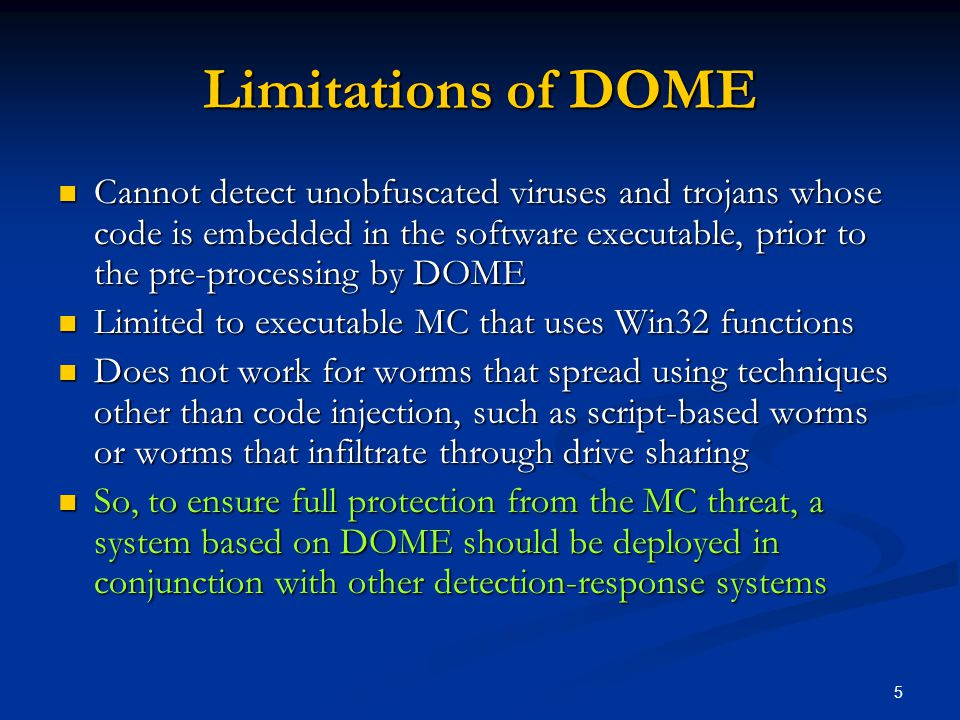 5 Limitations of DOME Cannot detect unobfuscated viruses and trojans whose code is embedded in the software executable, prior to the pre-processing by DOME Cannot detect unobfuscated viruses and trojans whose code is embedded in the software executable, prior to the pre-processing by DOME Limited to executable MC that uses Win32 functions Limited to executable MC that uses Win32 functions Does not work for worms that spread using techniques other than code injection, such as script-based worms or worms that infiltrate through drive sharing Does not work for worms that spread using techniques other than code injection, such as script-based worms or worms that infiltrate through drive sharing So, to ensure full protection from the MC threat, a system based on DOME should be deployed in conjunction with other detection-response systems So, to ensure full protection from the MC threat, a system based on DOME should be deployed in conjunction with other detection-response systems