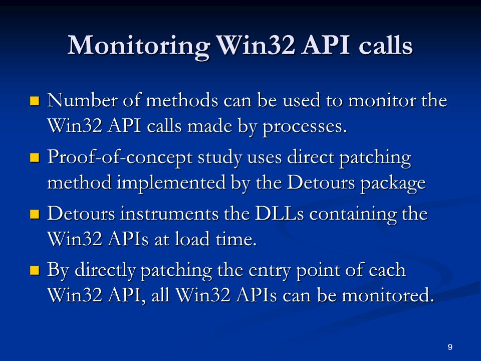 9 Monitoring Win32 API calls Number of methods can be used to monitor the Win32 API calls made by processes.