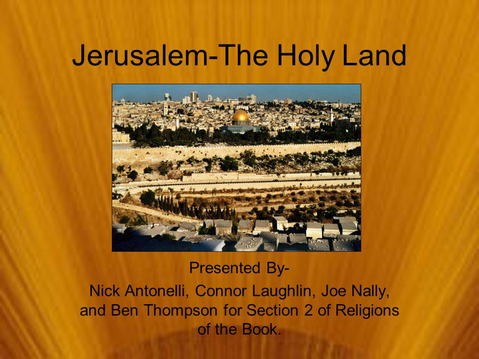 Jerusalem-The Holy Land Presented By- Nick Antonelli, Connor Laughlin, Joe Nally, and Ben Thompson for Section 2 of Religions of the Book.