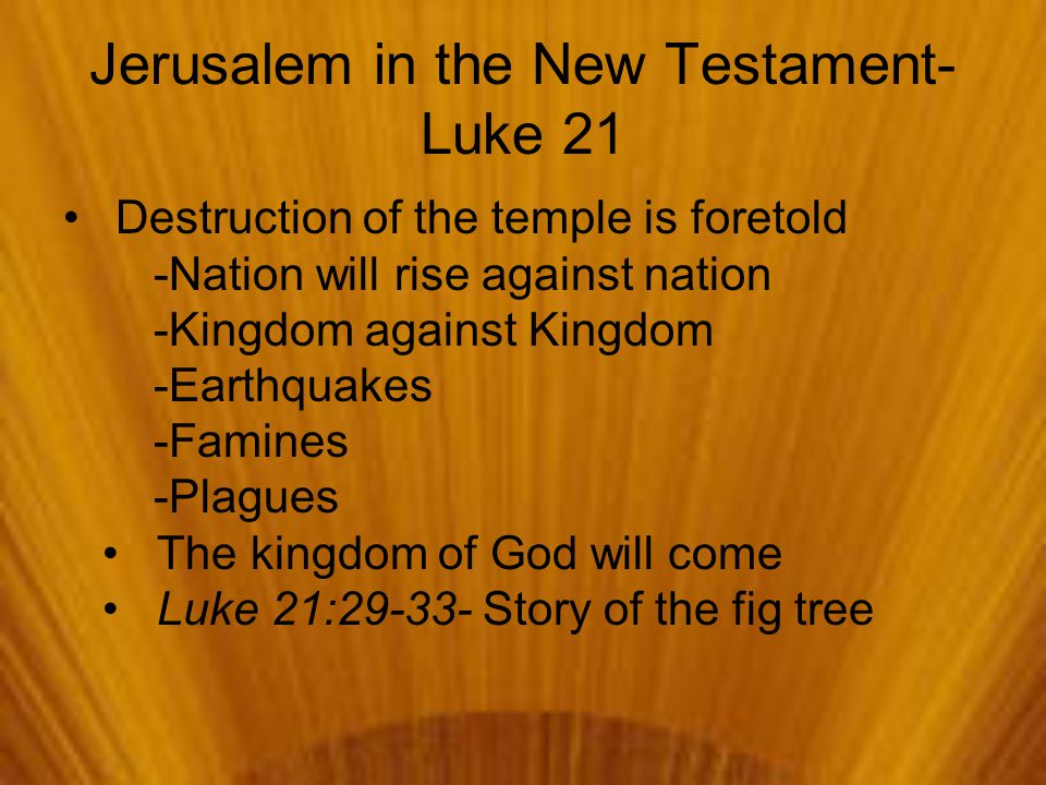 Jerusalem in the New Testament- Luke 21 Destruction of the temple is foretold -Nation will rise against nation -Kingdom against Kingdom -Earthquakes -Famines -Plagues The kingdom of God will come Luke 21:29-33- Story of the fig tree