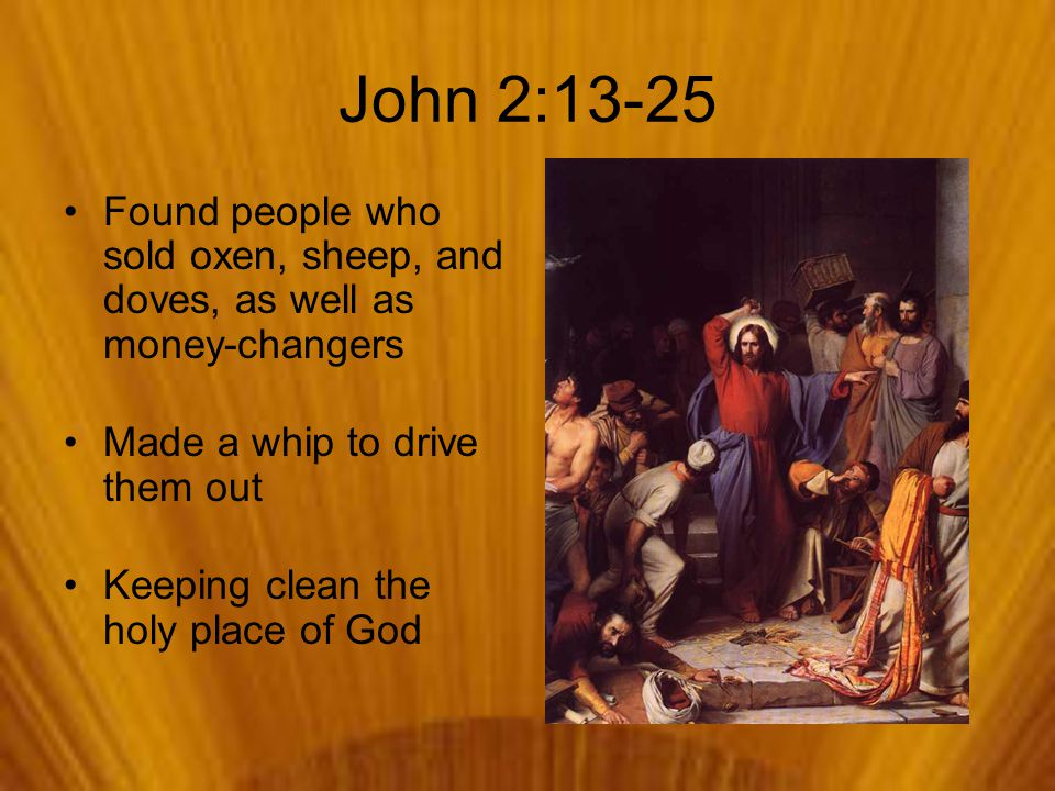 John 2:13-25 Found people who sold oxen, sheep, and doves, as well as money-changers Made a whip to drive them out Keeping clean the holy place of God
