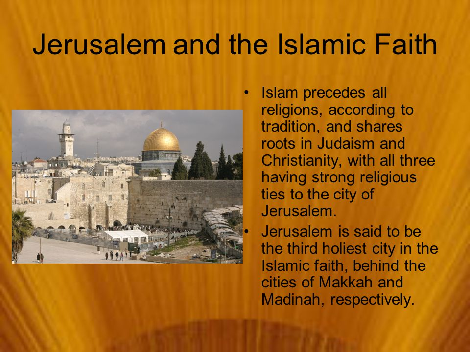 Jerusalem and the Islamic Faith Islam precedes all religions, according to tradition, and shares roots in Judaism and Christianity, with all three having strong religious ties to the city of Jerusalem.