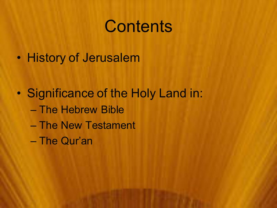 Contents History of Jerusalem Significance of the Holy Land in: –The Hebrew Bible –The New Testament –The Qur'an