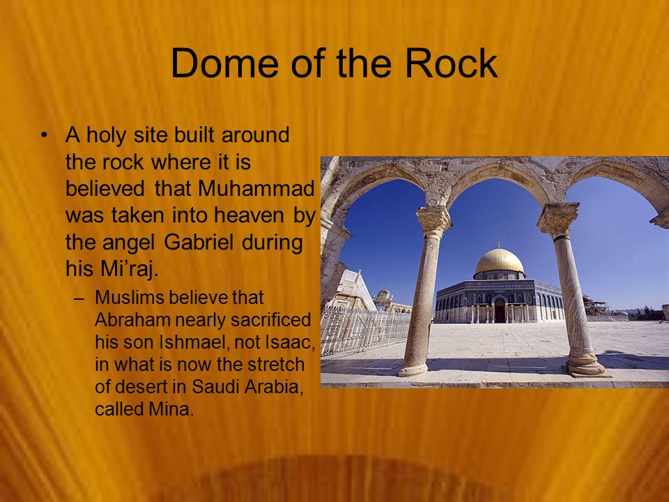 Dome of the Rock A holy site built around the rock where it is believed that Muhammad was taken into heaven by the angel Gabriel during his Mi'raj.