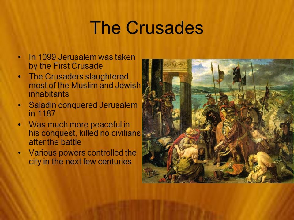 The Crusades In 1099 Jerusalem was taken by the First Crusade The Crusaders slaughtered most of the Muslim and Jewish inhabitants Saladin conquered Jerusalem in 1187 Was much more peaceful in his conquest, killed no civilians after the battle Various powers controlled the city in the next few centuries