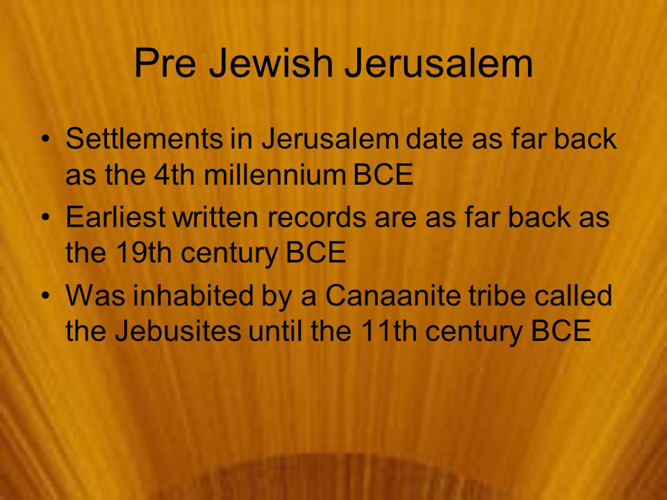 Pre Jewish Jerusalem Settlements in Jerusalem date as far back as the 4th millennium BCE Earliest written records are as far back as the 19th century BCE Was inhabited by a Canaanite tribe called the Jebusites until the 11th century BCE