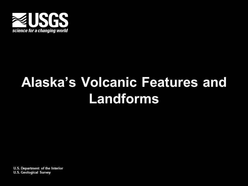 U.S. Department of the Interior U.S. Geological Survey Alaska's Volcanic Features and Landforms