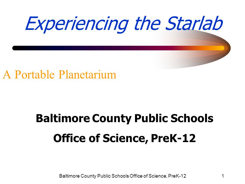 Baltimore County Public Schools Office of Science, PreK-1212 Starlab Portable Planetarium 5.What topics are taught in the Starlab.