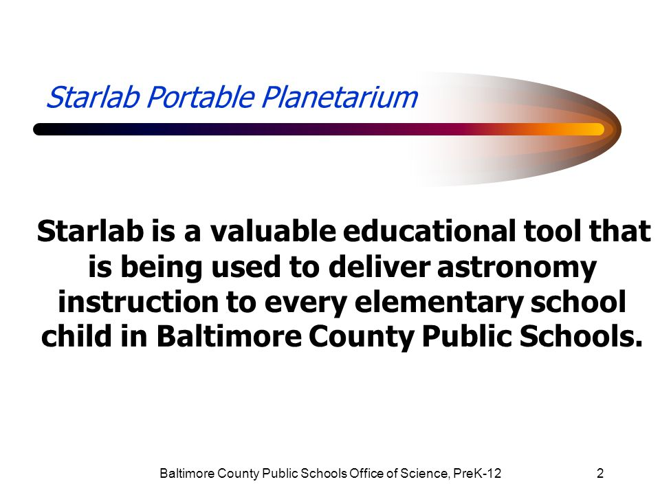 Baltimore County Public Schools Office of Science, PreK-1213 Starlab Portable Planetarium Intermediate programs introduce facts about: star properties the planets circumpolar stars seasonal stars space travel and the galaxies.