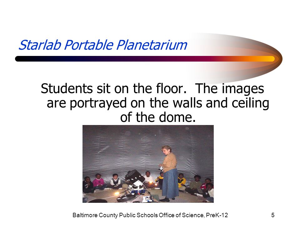 Baltimore County Public Schools Office of Science, PreK-1216 Starlab Portable Planetarium Each unit has pre-assessment and post assessment to collect data.