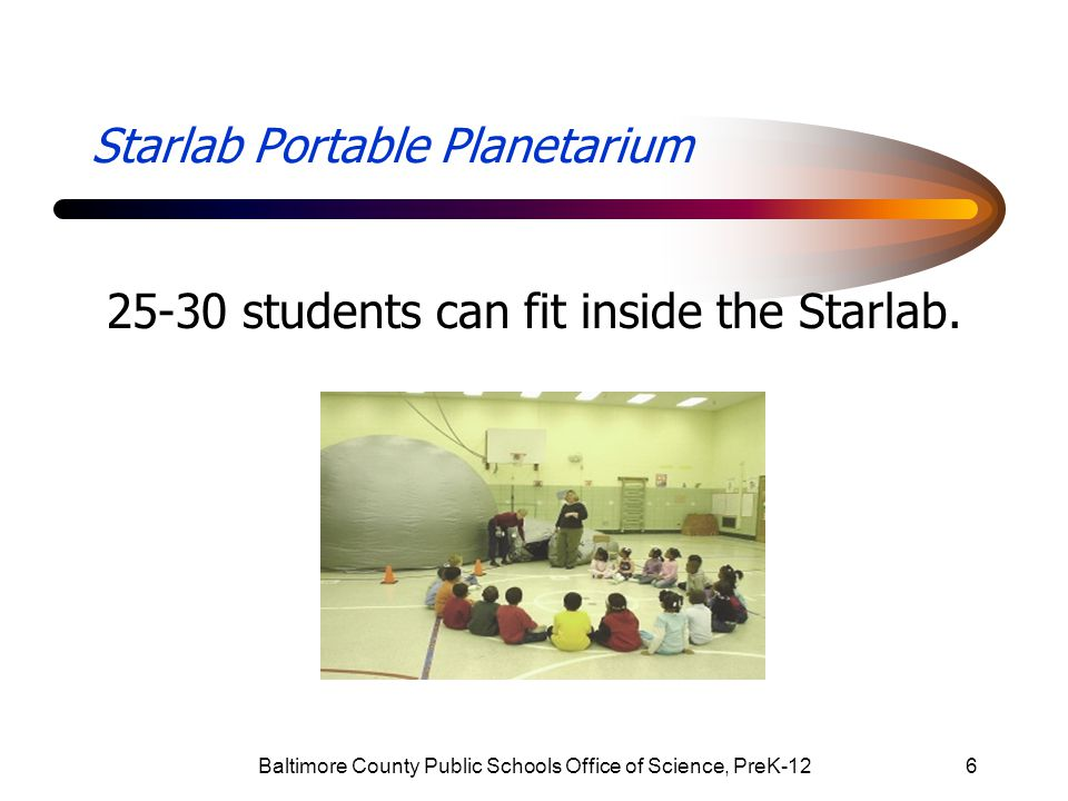 Baltimore County Public Schools Office of Science, PreK-1217 A young man was overheard saying as he crawled out of the Starlab tunnel, I liked Starlab.