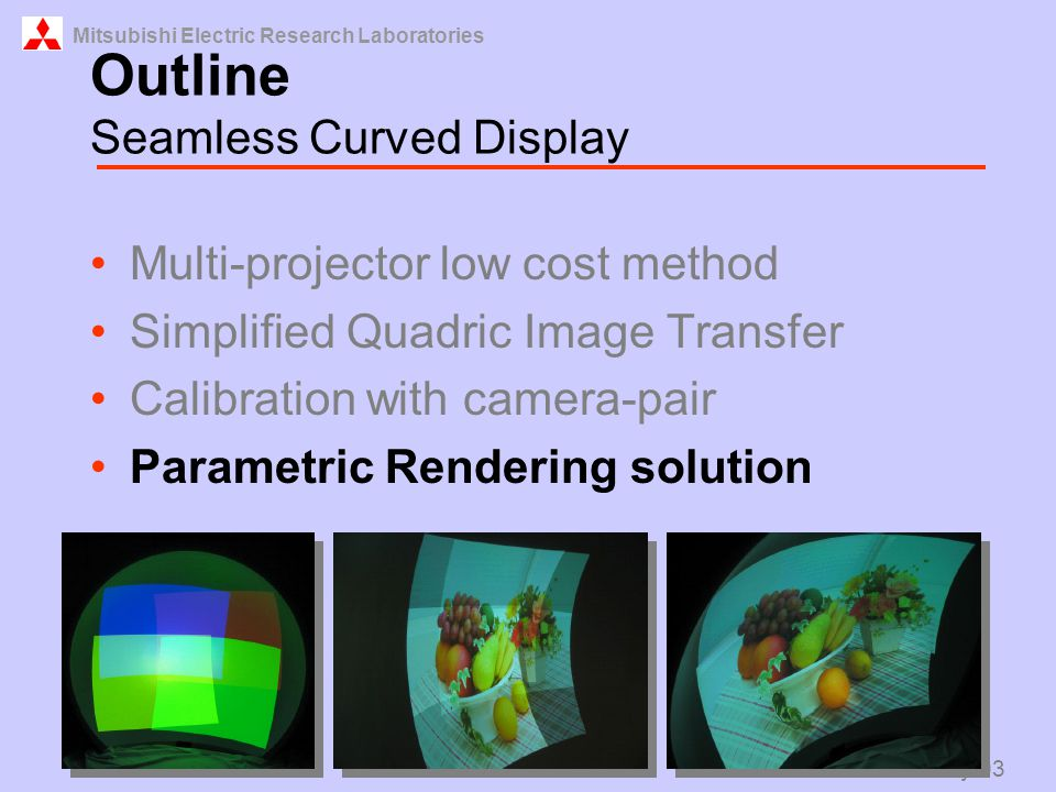 Mitsubishi Electric Research Laboratories Raskar May 03 Outline Seamless Curved Display Multi-projector low cost method Simplified Quadric Image Transfer Calibration with camera-pair Parametric Rendering solution