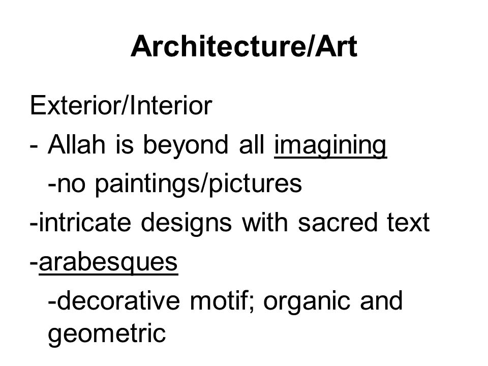 Architecture/Art Exterior/Interior -Allah is beyond all imagining -no paintings/pictures -intricate designs with sacred text -arabesques -decorative motif; organic and geometric