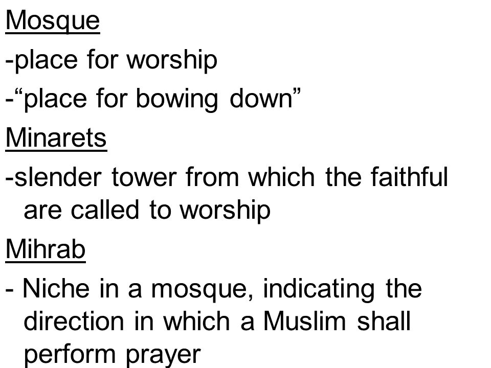 """Mosque -place for worship -""""place for bowing down"""" Minarets -slender tower from which the faithful are called to worship Mihrab - Niche in a mosque, i"""