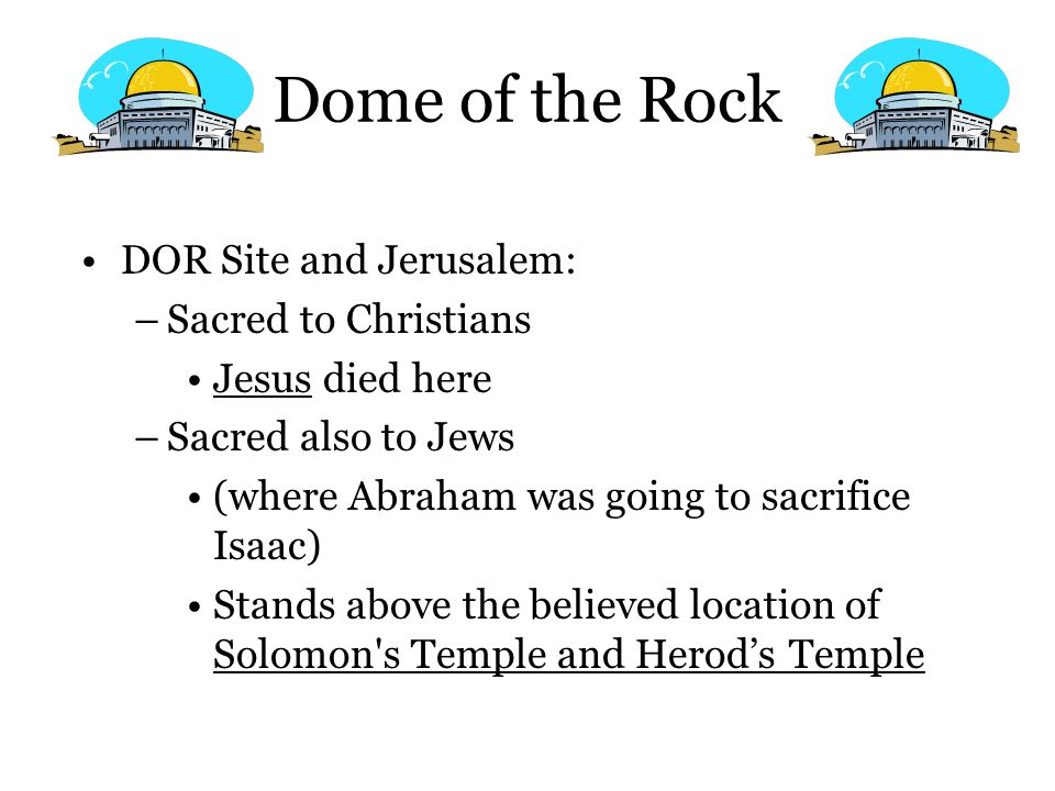 Dome of the Rock DOR Site and Jerusalem: –Sacred to Christians Jesus died here –Sacred also to Jews (where Abraham was going to sacrifice Isaac) Stand