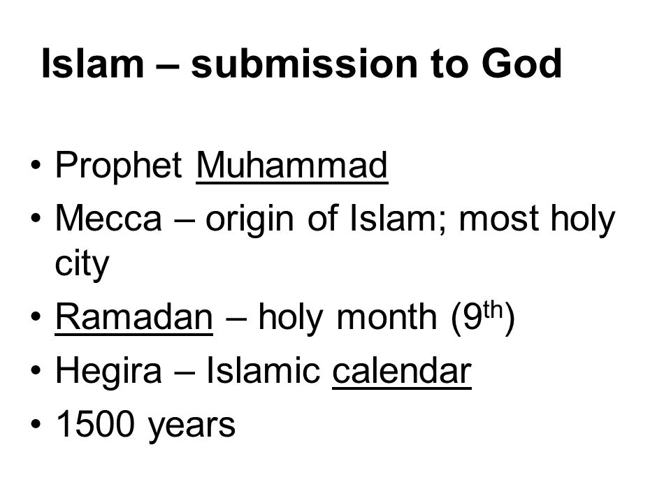 Islam – submission to God Prophet Muhammad Mecca – origin of Islam; most holy city Ramadan – holy month (9 th ) Hegira – Islamic calendar 1500 years