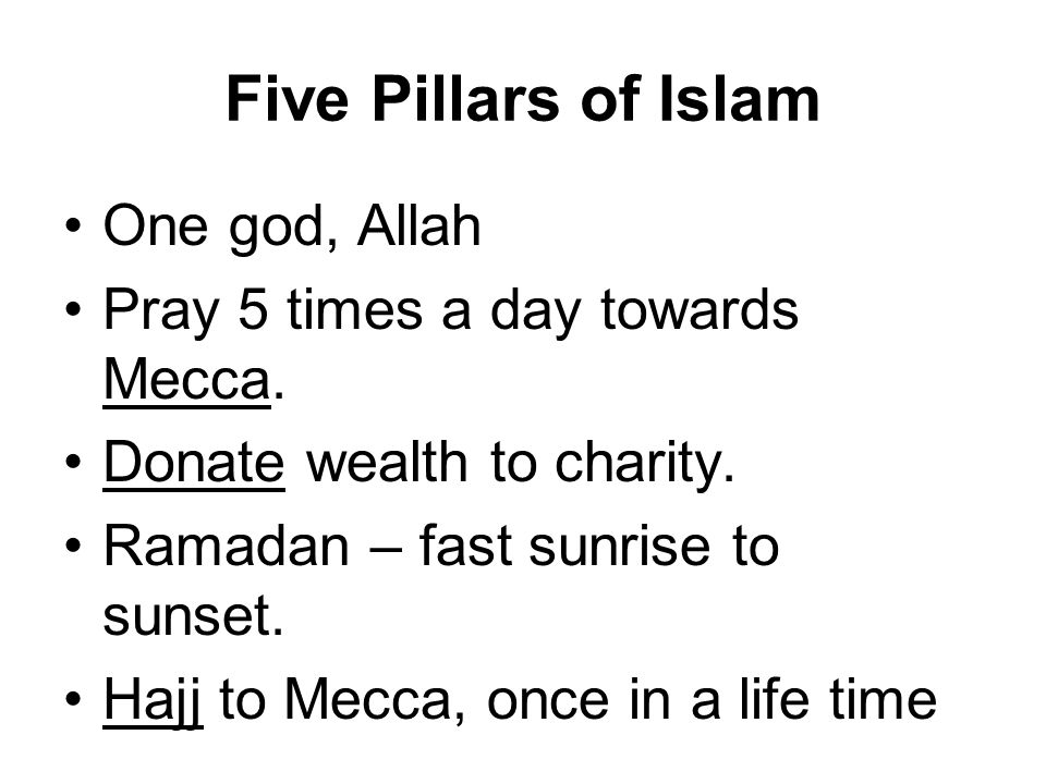 Five Pillars of Islam One god, Allah Pray 5 times a day towards Mecca. Donate wealth to charity. Ramadan – fast sunrise to sunset. Hajj to Mecca, once