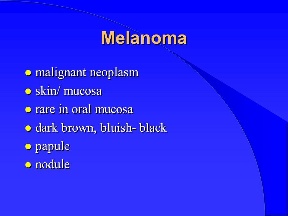 Melanoma l malignant neoplasm l skin/ mucosa l rare in oral mucosa l dark brown, bluish- black l papule l nodule l malignant neoplasm l skin/ mucosa l rare in oral mucosa l dark brown, bluish- black l papule l nodule