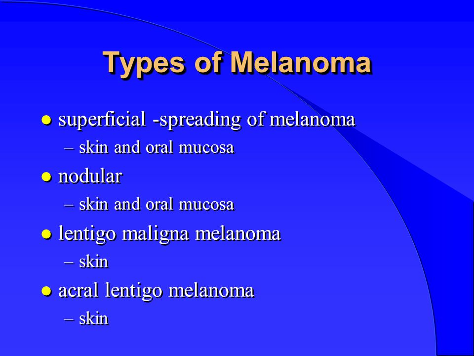 Types of Melanoma l superficial -spreading of melanoma –skin and oral mucosa l nodular –skin and oral mucosa l lentigo maligna melanoma –skin l acral lentigo melanoma –skin l superficial -spreading of melanoma –skin and oral mucosa l nodular –skin and oral mucosa l lentigo maligna melanoma –skin l acral lentigo melanoma –skin
