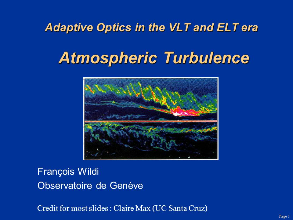 Page 1 Adaptive Optics in the VLT and ELT era Atmospheric Turbulence François Wildi Observatoire de Genève Credit for most slides : Claire Max (UC San
