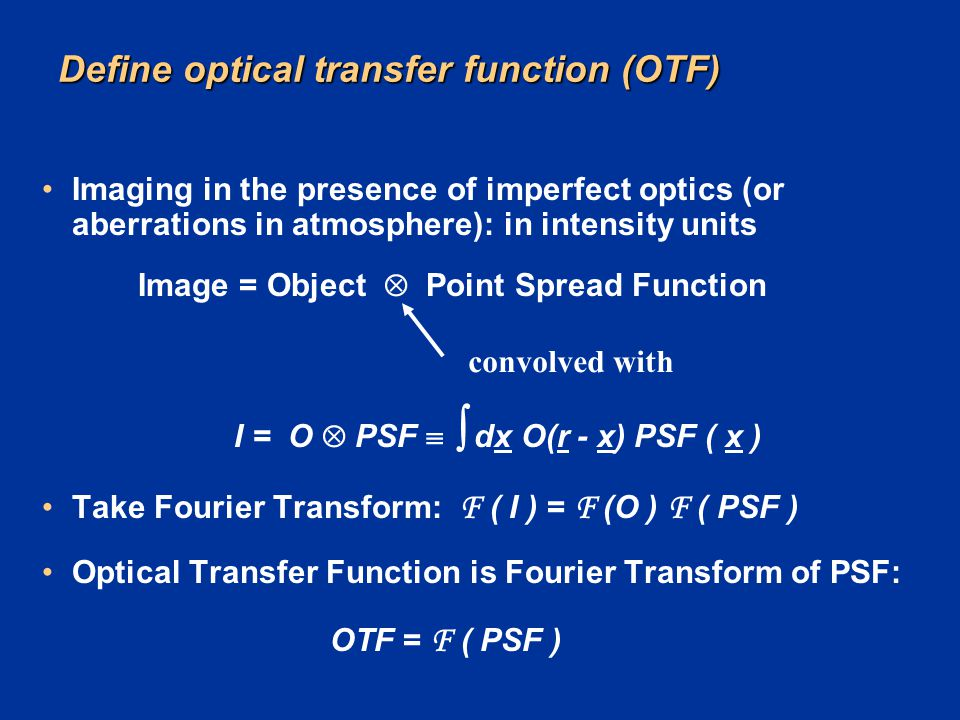 Define optical transfer function (OTF) Imaging in the presence of imperfect optics (or aberrations in atmosphere): in intensity units Image = Object 