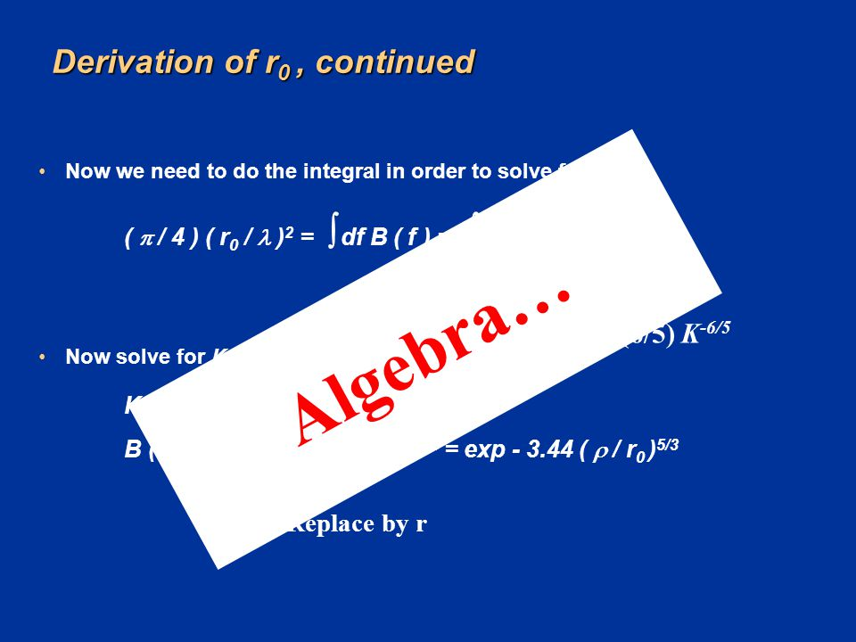 Derivation of r 0, continued Now we need to do the integral in order to solve for r 0 : (  / 4 ) ( r 0 / ) 2 =  df B ( f ) =  df exp (- K f 5/3 ) N