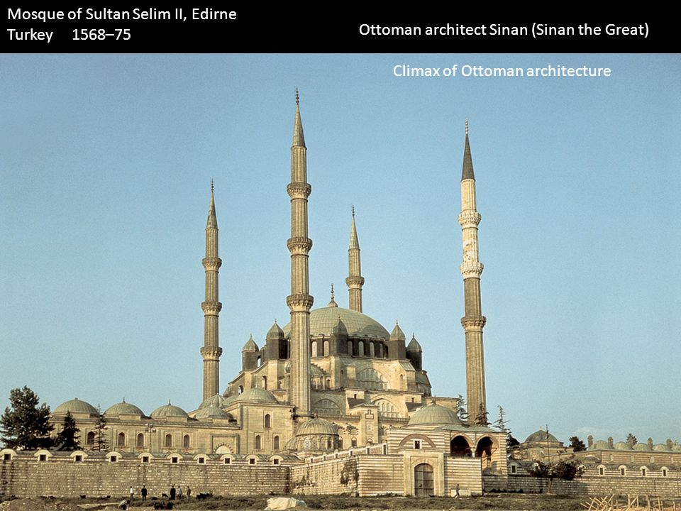 Mosque of Sultan Selim II, Edirne Turkey 1568–75 Ottoman architect Sinan (Sinan the Great) Climax of Ottoman architecture