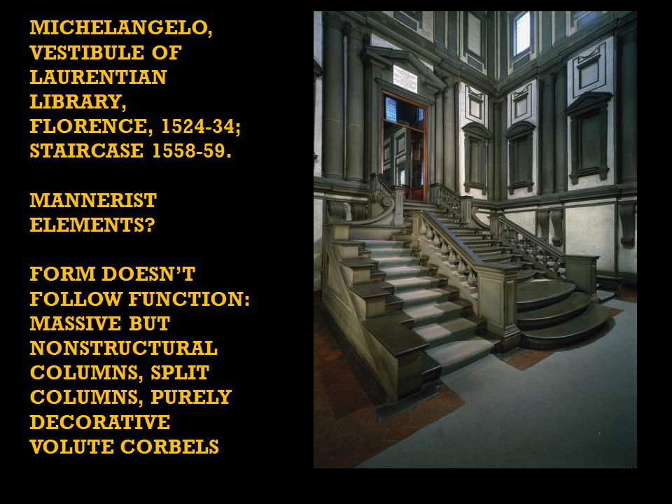 MICHELANGELO, VESTIBULE OF LAURENTIAN LIBRARY, FLORENCE, 1524-34; STAIRCASE 1558-59. MANNERIST ELEMENTS? FORM DOESN'T FOLLOW FUNCTION: MASSIVE BUT NON