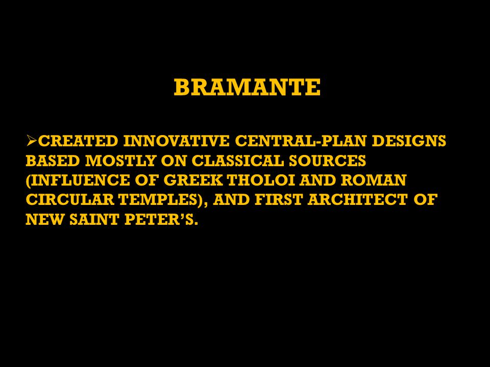 BRAMANTE CREATED INNOVATIVE CENTRAL-PLAN DESIGNS BASED MOSTLY ON CLASSICAL SOURCES (INFLUENCE OF GREEK THOLOI AND ROMAN CIRCULAR TEMPLES), AND FIRST A