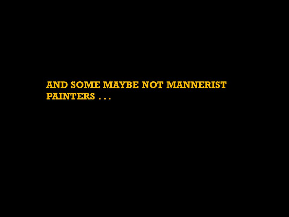 AND SOME MAYBE NOT MANNERIST PAINTERS...