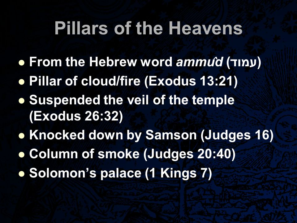 Pillars of the Heavens From the Hebrew word ammu ̂ d ( עמוד) Pillar of cloud/fire (Exodus 13:21) Suspended the veil of the temple (Exodus 26:32) Knock
