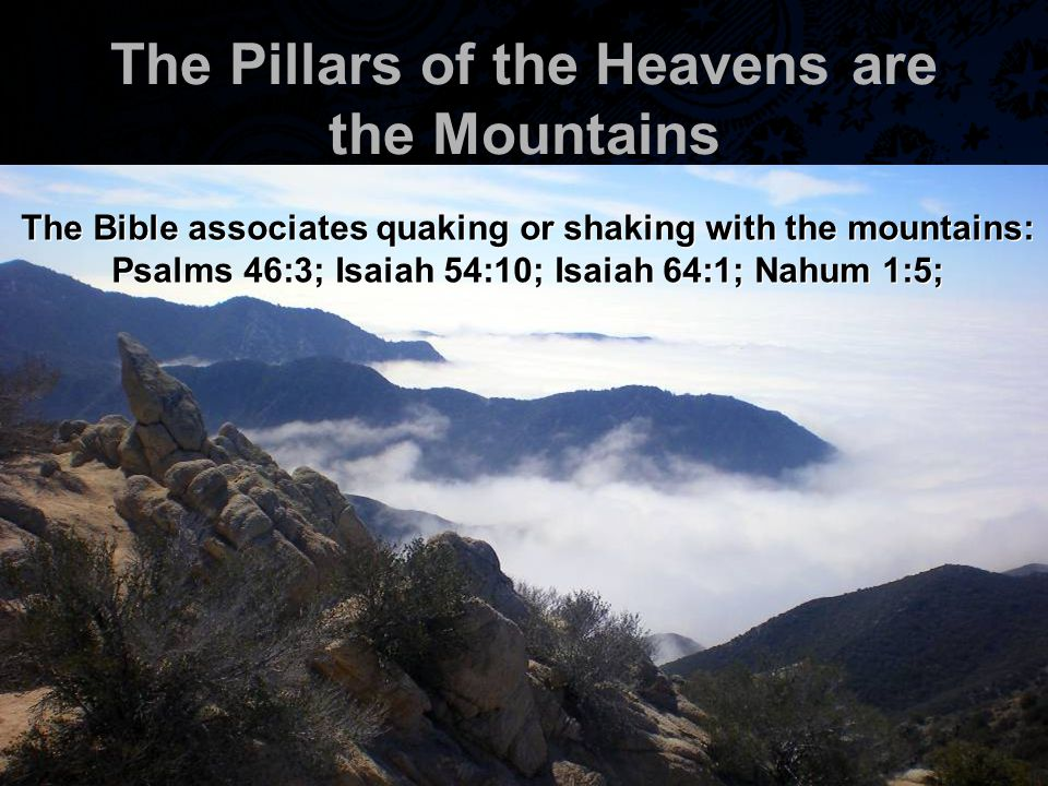The Pillars of the Heavens are the Mountains The Bible associates quaking or shaking with the mountains: Psalms 46:3; Isaiah 54:10; Isaiah 64:1; Nahum