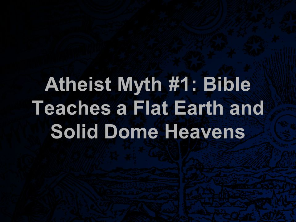 Atheists' Claims The Bible teaches that the earth was flat and circular sitting on pillars with a rotating solid sky dome overhead which carried the Sun, the Moon, and the Stars and allowed water to leak through 'windows of heaven' or sluice gates to form clouds and rain. http://www.goatstar.org/the-bibles-flat- earthsolid-sky-dome-universe/