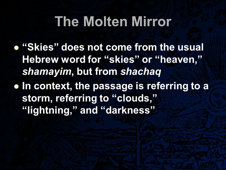 "The Molten Mirror ""Skies"" does not come from the usual Hebrew word for ""skies"" or ""heaven,"" shamayim, but from shachaq In context, the passage is refe"