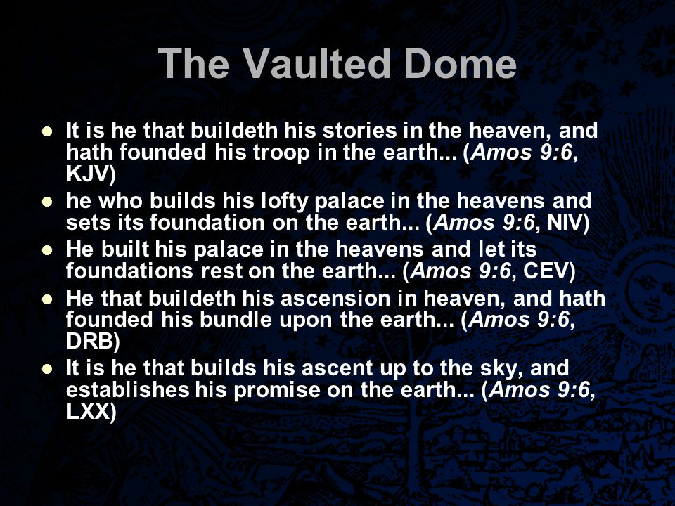The Vaulted Dome It is he that buildeth his stories in the heaven, and hath founded his troop in the earth... (Amos 9:6, KJV) he who builds his lofty