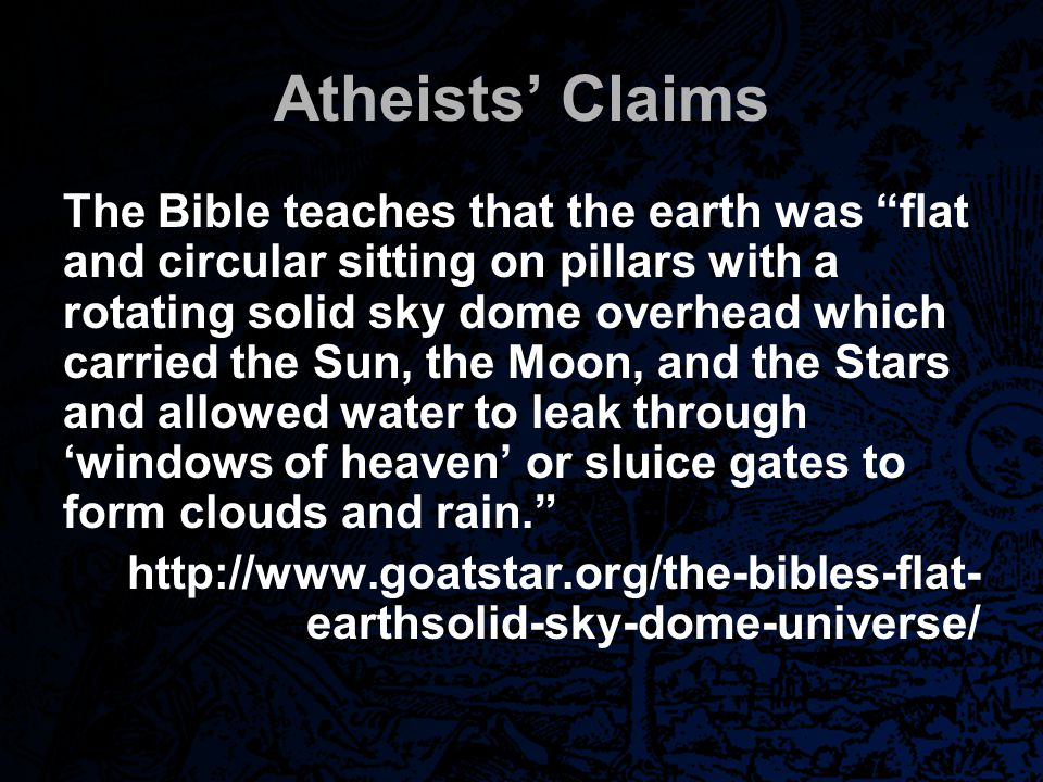 "Atheists' Claims The Bible teaches that the earth was ""flat and circular sitting on pillars with a rotating solid sky dome overhead which carried the"