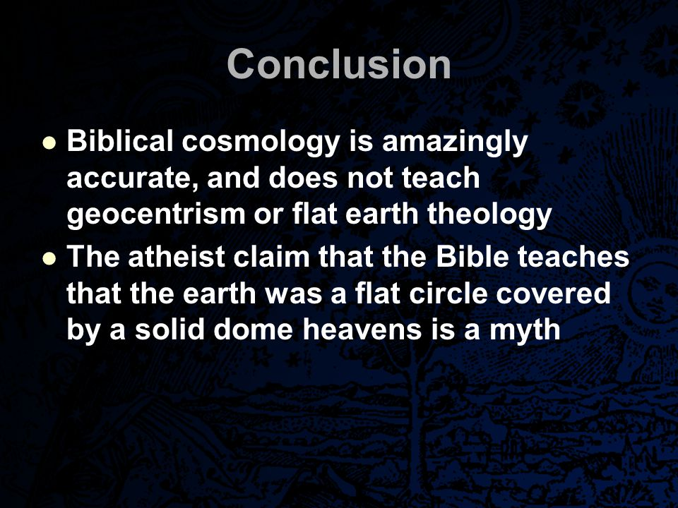 Conclusion Biblical cosmology is amazingly accurate, and does not teach geocentrism or flat earth theology The atheist claim that the Bible teaches th