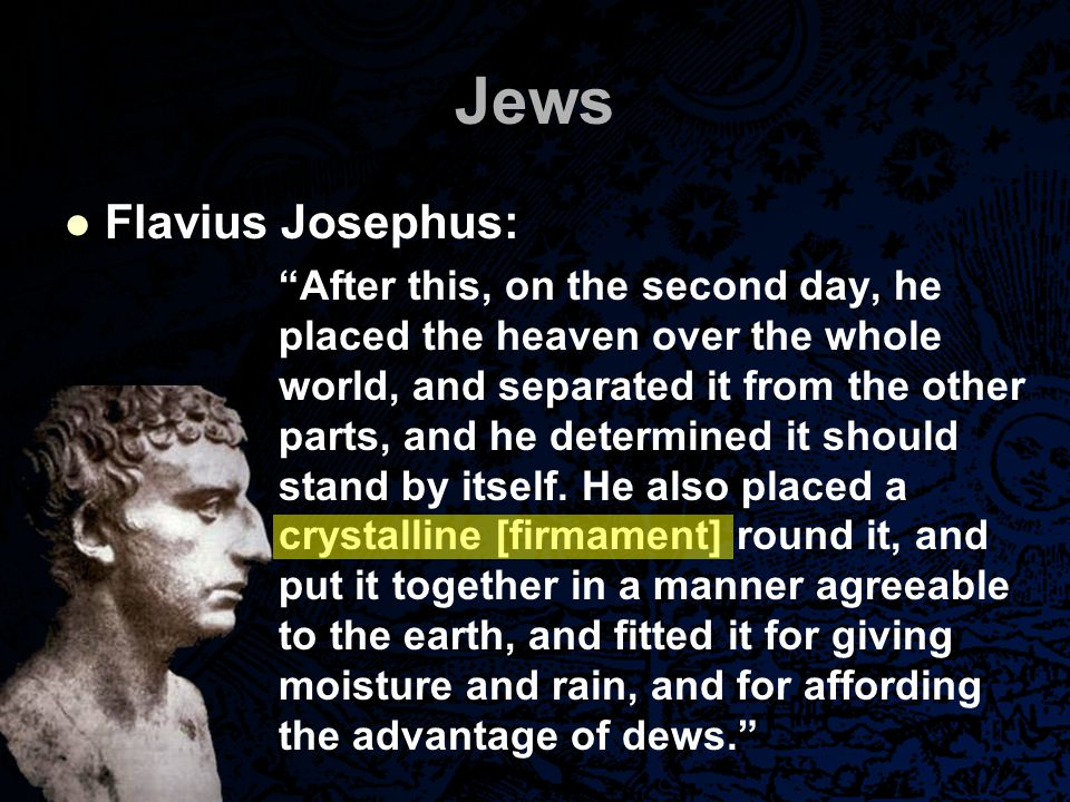 Jews Jewish Talmud: The learned of Israel say, 'The sphere stands firm, and the planets revolve'; the learned of the nations say, 'The sphere moves, and the planets stand firm.' The learned of Israel say, 'The sun moves by day beneath the firmament, and by night above the firmament'; the learned of the nations say, 'The sun moves by day beneath the firmament, and by night beneath the earth.'